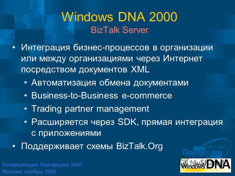 Конференция Платформа 2001 Москва, ноябрь 2000 Windows DNA 2000 BizTalk Server Интеграция бизнес-процессов в организации или между организациями через Интернет посредством документов XML Автоматизация обмена документами Business-to-Business e-commerc