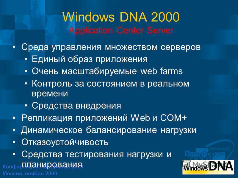 Конференция Платформа 2001 Москва, ноябрь 2000 Windows DNA 2000 Application Center Server Среда управления множеством серверов Единый образ приложения Очень масштабируемые web farms Контроль за состоянием в реальном времени Средства внедрения Реплика