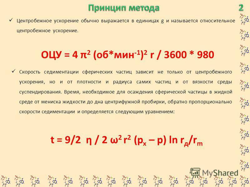 Центробежное ускорение обычно выражается в единицах g и называется относительное центробежное ускорение. ОЦУ = 4 π 2 (об*мин -1 ) 2 r / 3600 * 980 Скорость седиментации сферических частиц зависит не только от центробежного ускорения, но и от плотност