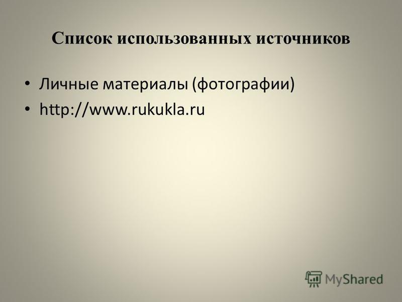 Список использованных источников Личные материалы (фотографии) http://www.rukukla.ru
