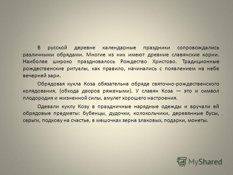 В русской деревне календарные праздники сопровождались различными обрядами. Многие из них имеют древние славянские корни. Наиболее широко праздновалось Рождество Христово. Традиционные рождественские ритуалы, как правило, начинались с появлением на н