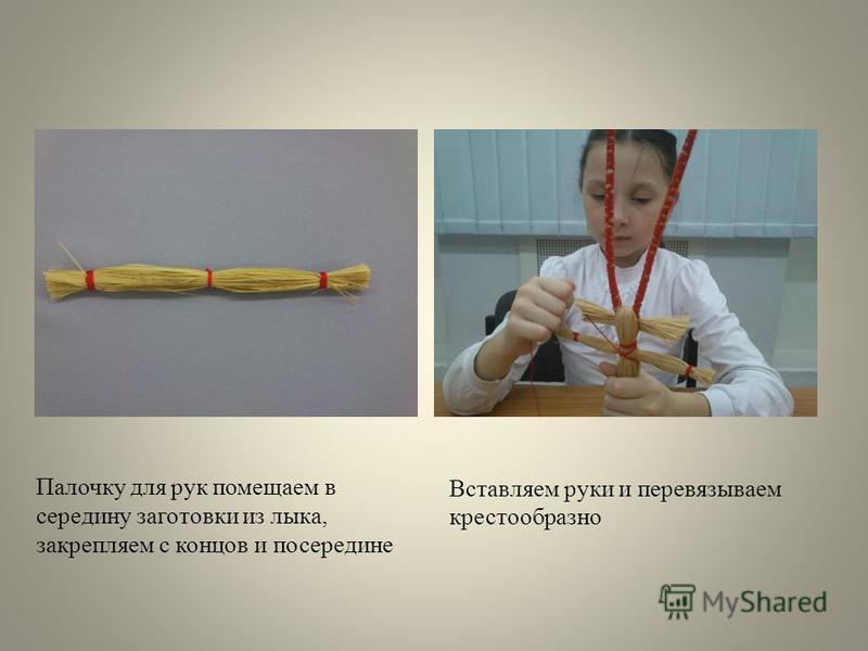 Вставляем руки и перевязываем крестообразно Другой пучок обвязать на концах (это будут руки) Палочку для рук помещаем в середину заготовки из лыка, закрепляем с концов и посередине