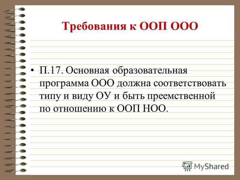 Требования к ООП ООО П.17. Основная образовательная программа ООО должна соответствовать типу и виду ОУ и быть преемственной по отношению к ООП НОО.