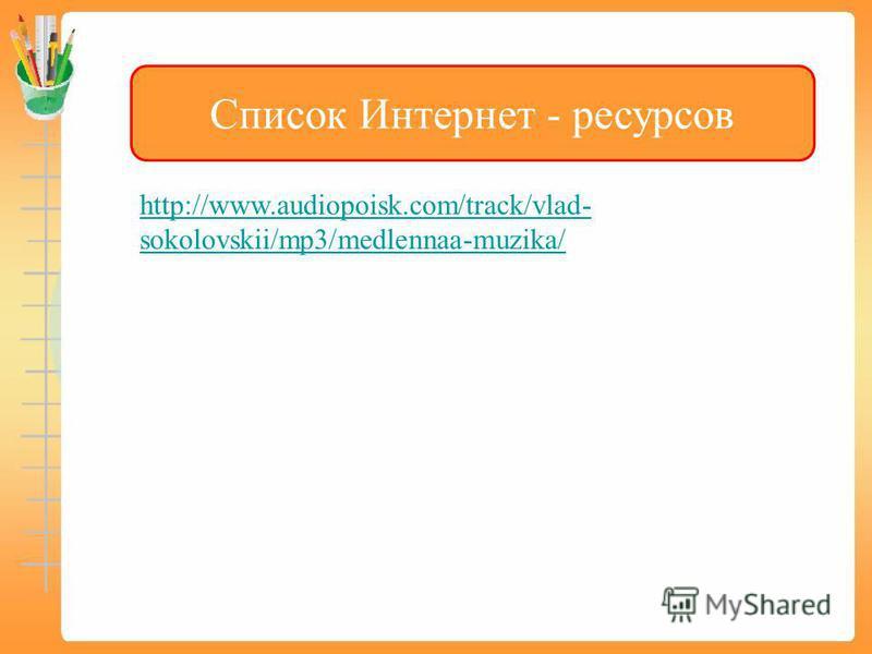 Список Интернет - ресурсов http://www.audiopoisk.com/track/vlad- sokolovskii/mp3/medlennaa-muzika/