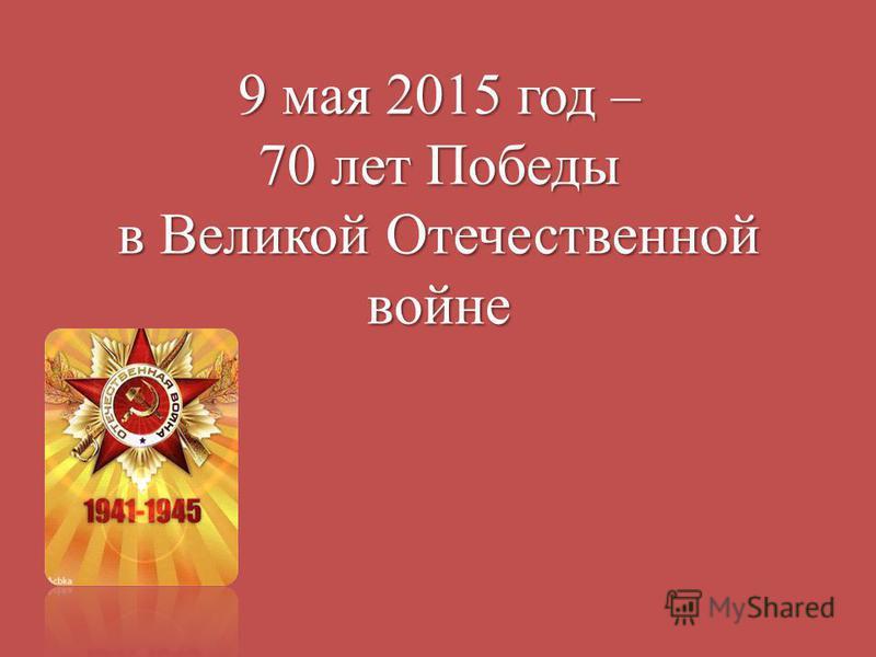 9 мая 2015 год – 70 лет Победы в Великой Отечественной войне