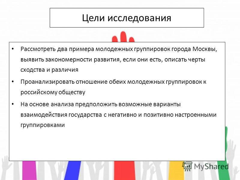 Цели исследования Рассмотреть два примера молодежных группировок города Москвы, выявить закономерности развития, если они есть, описать черты сходства и различия Проанализировать отношение обеих молодежных группировок к российскому обществу На основе