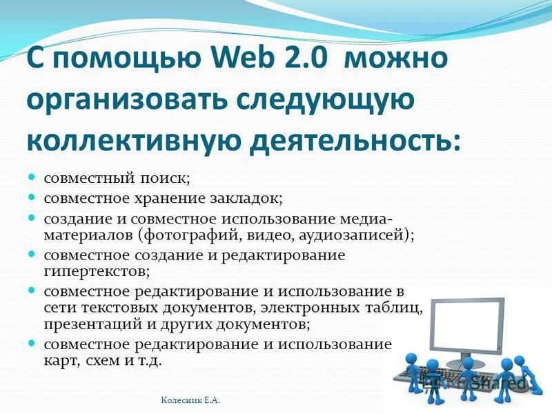 С помощью Web 2.0 можно организовать следующую коллективную деятельность: совместный поиск; совместное хранение закладок; создание и совместное использование медиа- материалов (фотографий, видео, аудиозаписей); совместное создание и редактирование ги