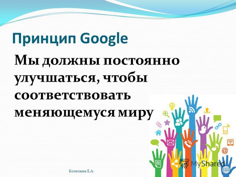 Принцип Google Мы должны постоянно улучшаться, чтобы соответствовать меняющемуся миру Колесник Е.А.