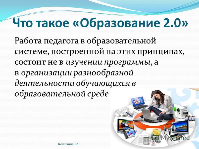 Что такое «Образование 2.0» Работа педагога в образовательной системе, построенной на этих принципах, состоит не в изучении программы, а в организации разнообразной деятельности обучающихся в образовательной среде Колесник Е.А.