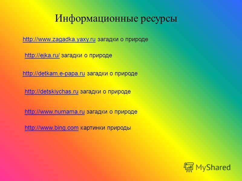 http://www.bing.comhttp://www.bing.com картинки природы http://ejka.ru/http://ejka.ru/ загадки о природе http://detkam.e-papa.ruhttp://detkam.e-papa.ru загадки о природе http://www.zagadka.yaxy.ruhttp://www.zagadka.yaxy.ru загадки о природе http://de