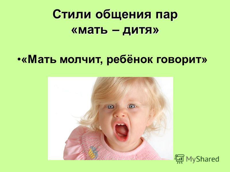 Стили общения пар «мать – дитя» «Мать молчит, ребёнок говорит»