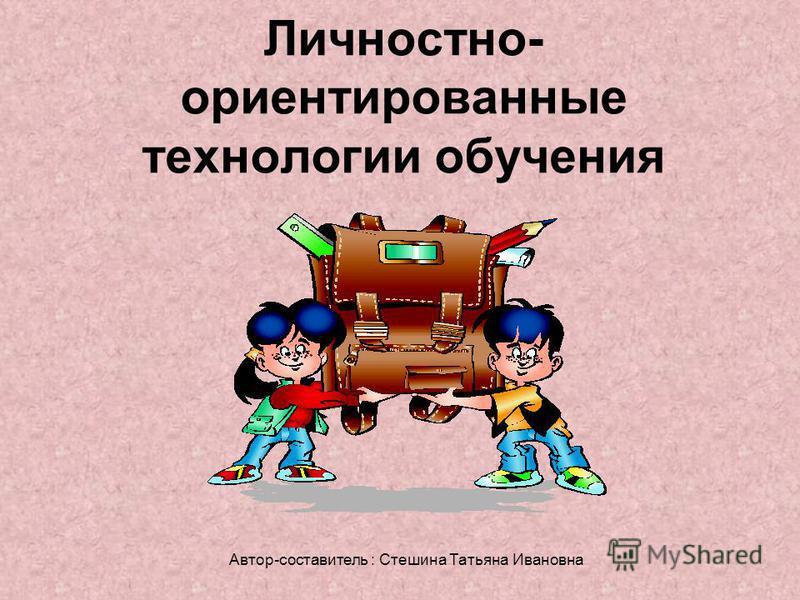 Личностно- ориентированные технологии обучения Автор-составитель : Стешина Татьяна Ивановна