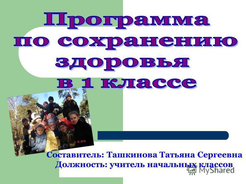 Составитель: Ташкинова Татьяна Сергеевна Должность: учитель начальных классов