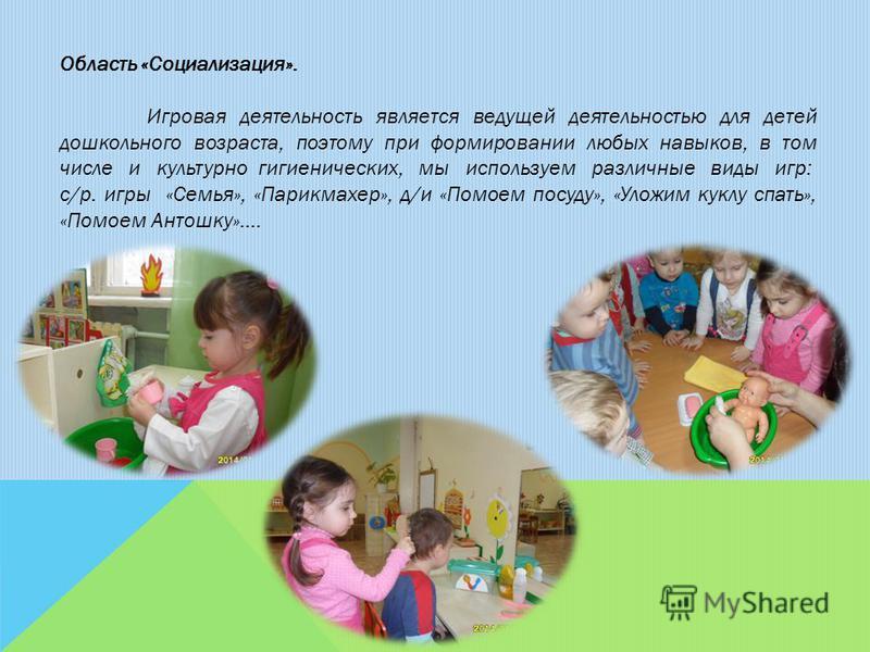 Область «Социализация». Игровая деятельность является ведущей деятельностью для детей дошкольного возраста, поэтому при формировании любых навыков, в том числе и культурно гигиенических, мы используем различные виды игр: с/р. игры «Семья», «Парикмахе