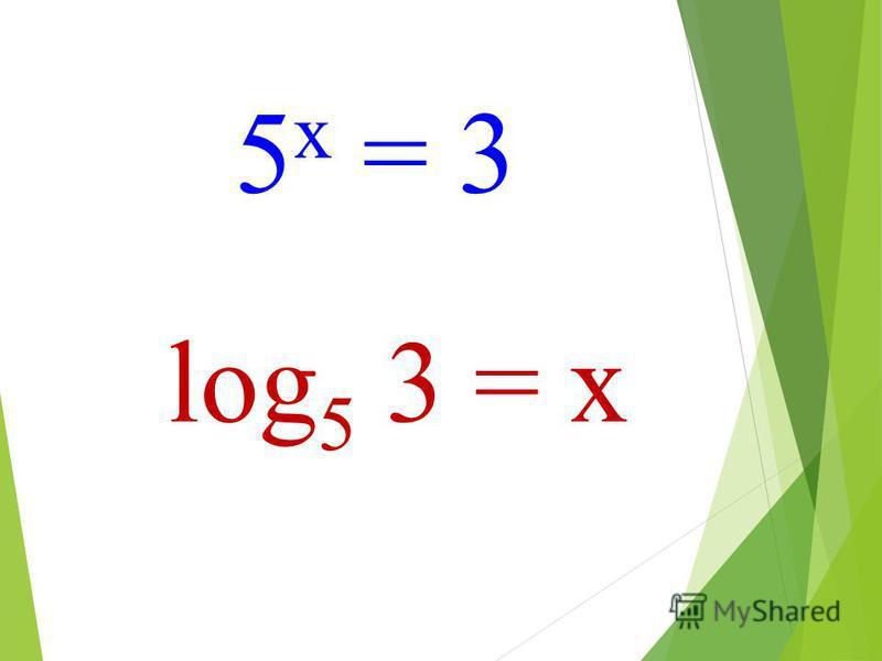 log 5 3 = x 5 х = 3