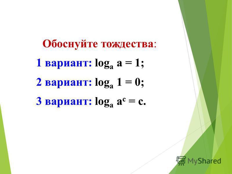 Обоснуйте тождества: 1 вариант: log а а = 1; 2 вариант: log а 1 = 0; 3 вариант: log а а с = с.