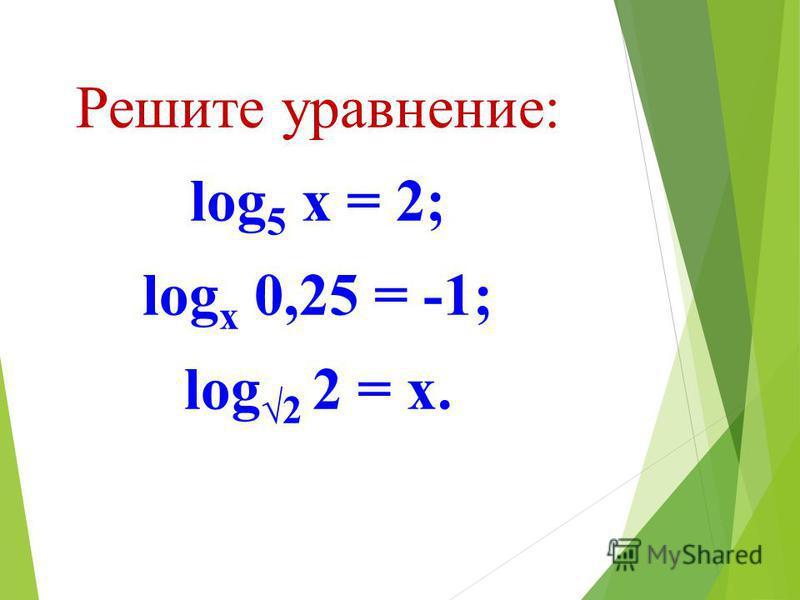 Решите уравнение: log 5 х = 2; log х 0,25 = -1; log 2 2 = х.