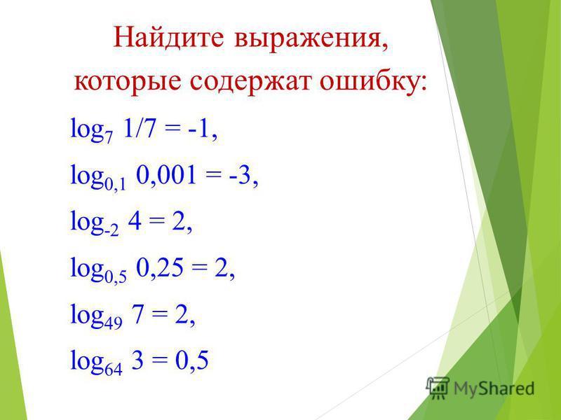 Найдите выражения, которые содержат ошибку: log 7 1/7 = -1, log 0,1 0,001 = -3, log -2 4 = 2, log 0,5 0,25 = 2, log 49 7 = 2, log 64 3 = 0,5