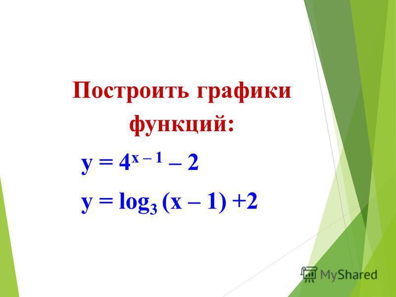 Построить графики функций: у = 4 х – 1 – 2 у = log 3 (x – 1) +2