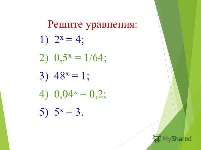 Решите уравнения: 1) 2 х = 4; 2) 0,5 х = 1/64; 3) 48 х = 1; 4) 0,04 х = 0,2; 5) 5 х = 3.
