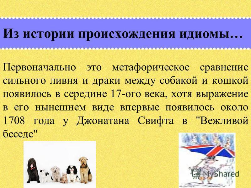 Из истории происхождения идиомы… Первоначально это метафорическое сравнение сильного ливня и драки между собакой и кошкой появилось в середине 17-ого века, хотя выражение в его нынешнем виде впервые появилось около 1708 года у Джонатана Свифта в