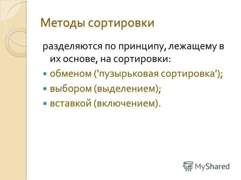 Методы сортировки разделяются по принципу, лежащему в их основе, на сортировки : обменом (' пузырьковая сортировка '); выбором ( выделением ); вставкой ( включением ).