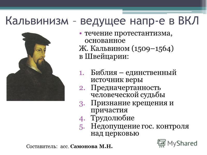 Кальвинизм – ведущее напр-е в ВКЛ течение протестантизма, основанное Ж. Кальвином (1509–1564) в Швейцарии: 1. Библия – единственный источник веры 2. Предначертанность человеческой судьбы 3. Признание крещения и причастия 4. Трудолюбие 5. Недопущение