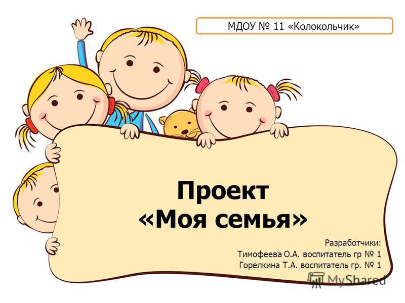 Проект «Моя семья» Разработчики: Тимофеева О.А. воспитатель гр 1 Горелкина Т.А. воспитатель гр. 1 МДОУ 11 «Колокольчик»