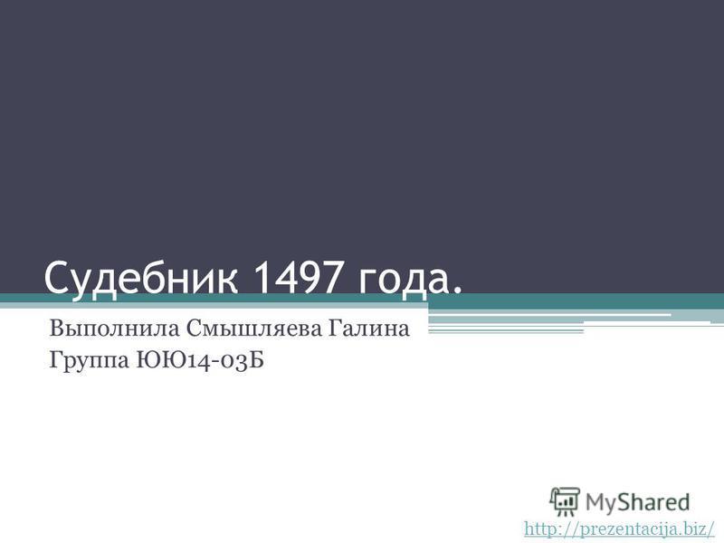 Судебник 1497 года. Выполнила Смышляева Галина Группа ЮЮ14-03Б http://prezentacija.biz/
