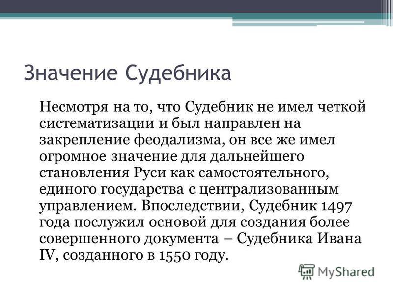 Значение Судебника Несмотря на то, что Судебник не имел четкой систематизации и был направлен на закрепление феодализма, он все же имел огромное значение для дальнейшего становления Руси как самостоятельного, единого государства с централизованным уп