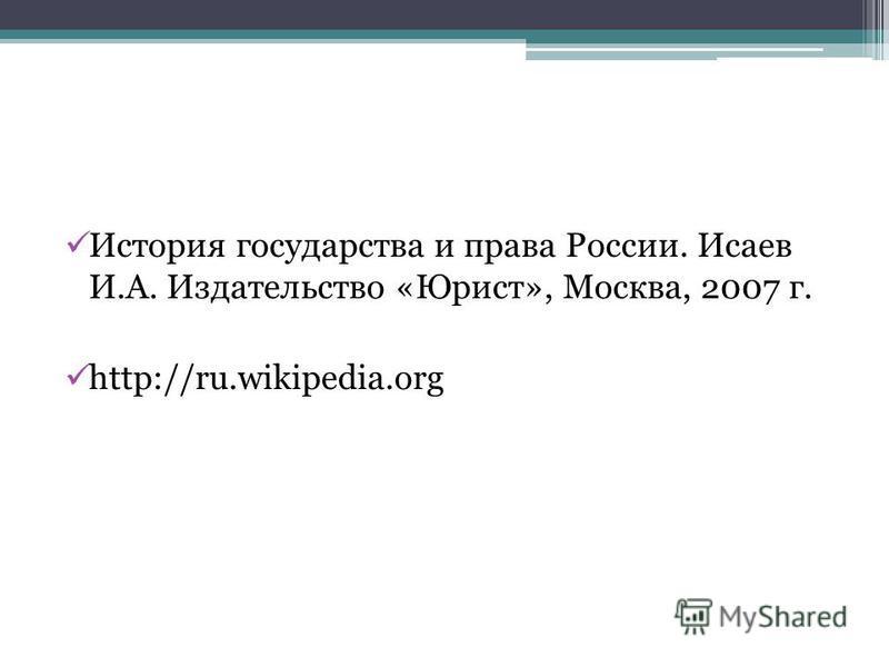 История государства и права России. Исаев И.А. Издательство «Юрист», Москва, 2007 г. http://ru.wikipedia.org