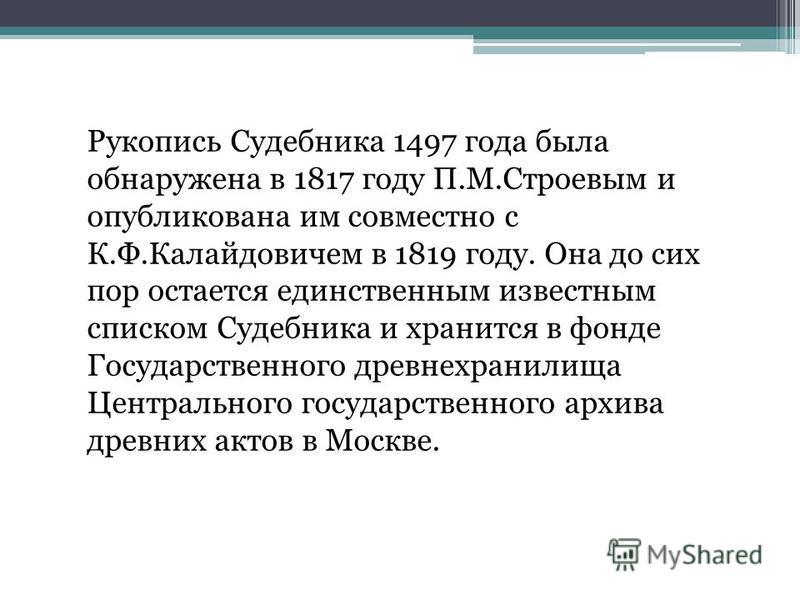 Рукопись Судебника 1497 года была обнаружена в 1817 году П.М.Строевым и опубликована им совместно с К.Ф.Калайдовичем в 1819 году. Она до сих пор остается единственным известным списком Судебника и хранится в фонде Государственного древне хранилища Це