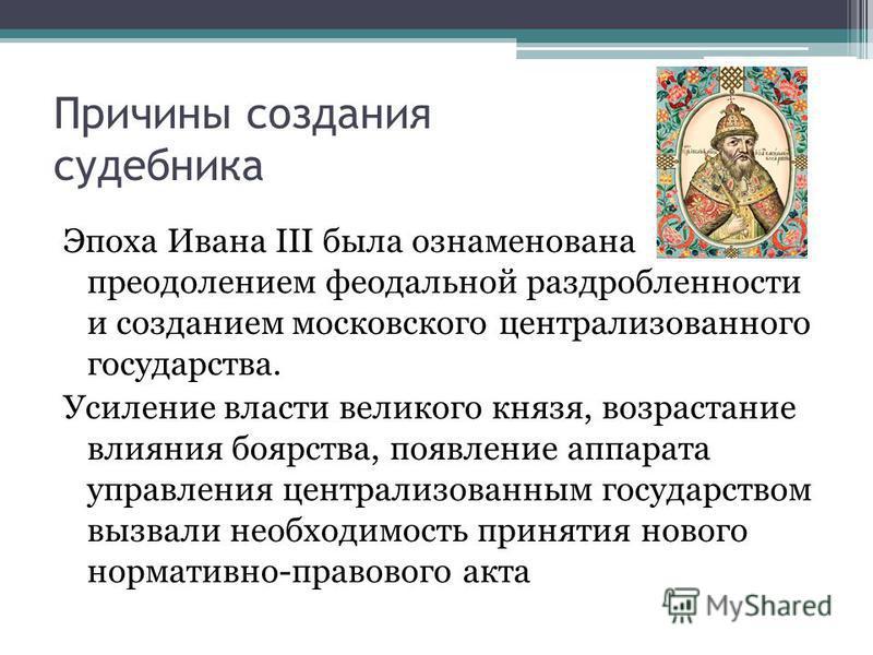 Причины создания судебника Эпоха Ивана III была ознаменована преодолением феодальной раздробленности и созданием московского централизованного государства. Усиление власти великого князя, возрастание влияния боярства, появление аппарата управления це