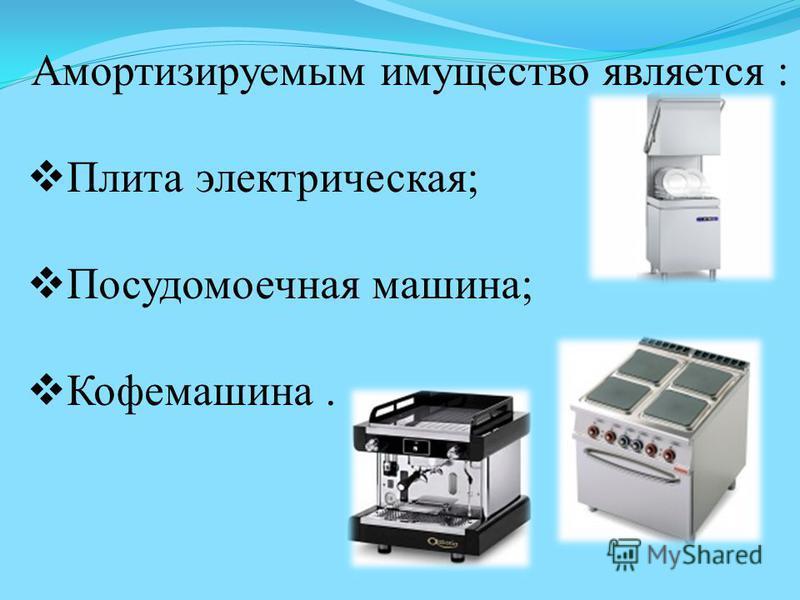 Амортизируемым имущество является : Плита электрическая; Посудомоечная машина; Кофемашина.