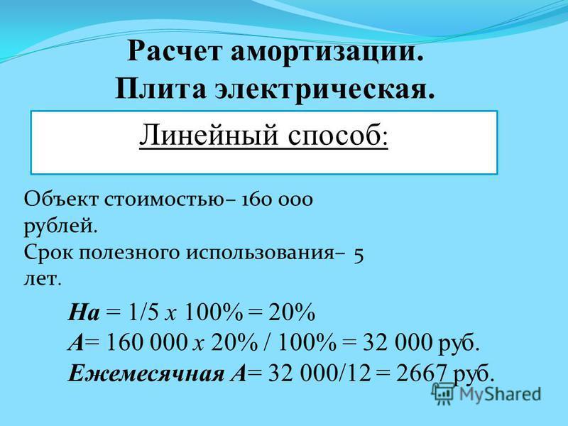 Расчет амортизации. Плита электрическая. Линейный способ : Объект стоимостью– 160 000 рублей. Срок полезного использования– 5 лет. На = 1/5 х 100% = 20% А= 160 000 х 20% / 100% = 32 000 руб. Ежемесячная А= 32 000/12 = 2667 руб.