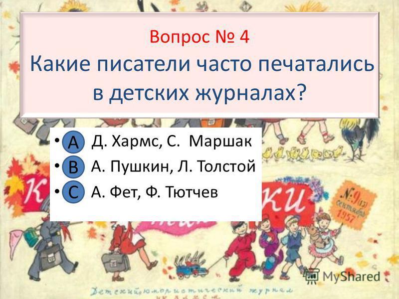 Вопрос 4 Какие писатели часто печатались в детских журналах? А. Д. Хармс, С. Маршак В. А. Пушкин, Л. Толстой С. А. Фет, Ф. Тютчев А В С