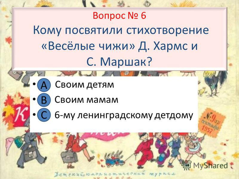 Вопрос 6 Кому посвятили стихотворение «Весёлые чижи» Д. Хармс и С. Маршак? А. Своим детям В. Своим мамам С. 6-му ленинградскому детдому А В С