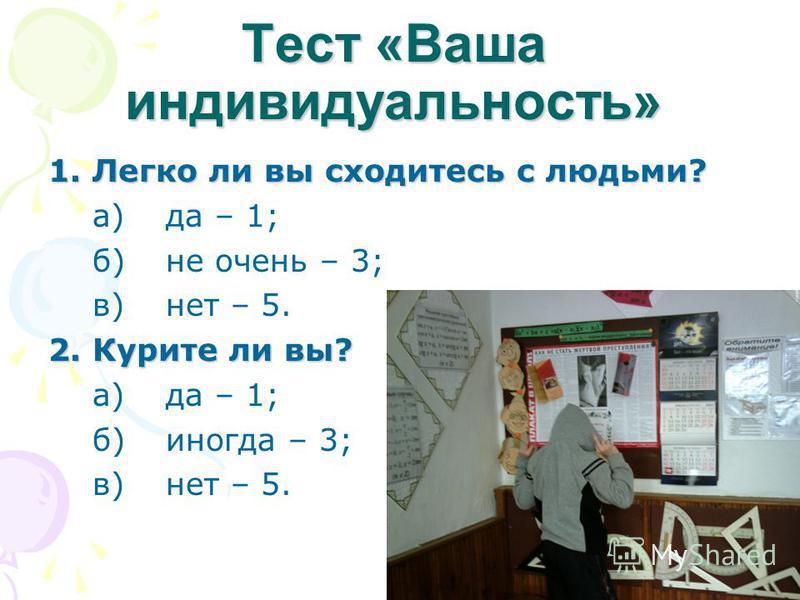Teст «Ваша индивидуальность» 1. Легко ли вы сходитесь с людьми? а)да – 1; б)не очень – 3; в)нет – 5. 2. Курите ли вы? 2. Курите ли вы? а)да – 1; б)иногда – 3; в)нет – 5.
