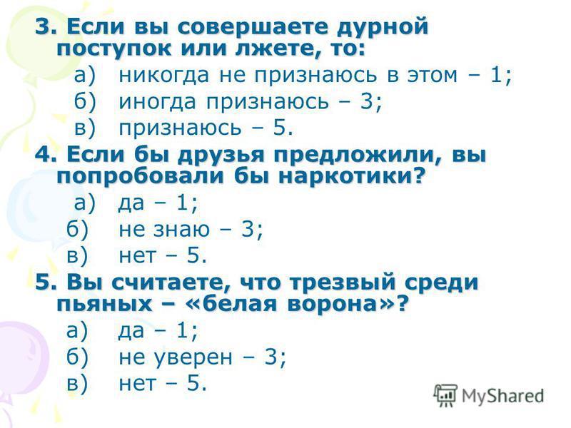 3. Если вы совершаете дурной поступок или лжете, то: а)никогда не признаюсь в этом – 1; б)иногда признаюсь – 3; в)признаюсь – 5. 4. Если бы друзья предложили, вы попробовали бы наркотики? а)да – 1; б)не знаю – 3; в)нет – 5. 5. Вы считаете, что трезвы