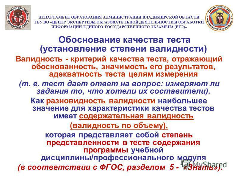 ДЕПАРТАМЕНТ ОБРАЗОВАНИЯ АДМИНИСТРАЦИИ ВЛАДИМИРСКОЙ ОБЛАСТИ ГБУ ВО «ЦЕНТР ЭКСПЕРТИЗЫ ОБРАЗОВАТЕЛЬНОЙ ДЕЯТЕЛЬНОСТИ И ОБРАБОТКИ ИНФОРМАЦИИ ЕДИНОГО ГОСУДАРСТВЕННОГО ЭКЗАМЕНА (ЕГЭ)» Обоснование качества теста (установление степени валидности) Валидность -