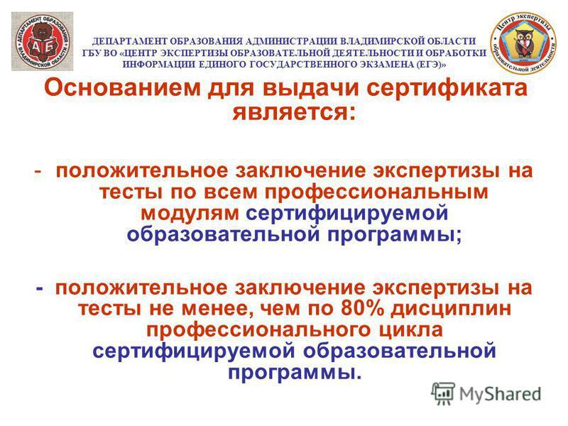 ДЕПАРТАМЕНТ ОБРАЗОВАНИЯ АДМИНИСТРАЦИИ ВЛАДИМИРСКОЙ ОБЛАСТИ ГБУ ВО «ЦЕНТР ЭКСПЕРТИЗЫ ОБРАЗОВАТЕЛЬНОЙ ДЕЯТЕЛЬНОСТИ И ОБРАБОТКИ ИНФОРМАЦИИ ЕДИНОГО ГОСУДАРСТВЕННОГО ЭКЗАМЕНА (ЕГЭ)» Основанием для выдачи сертификата является: -положительное заключение экс