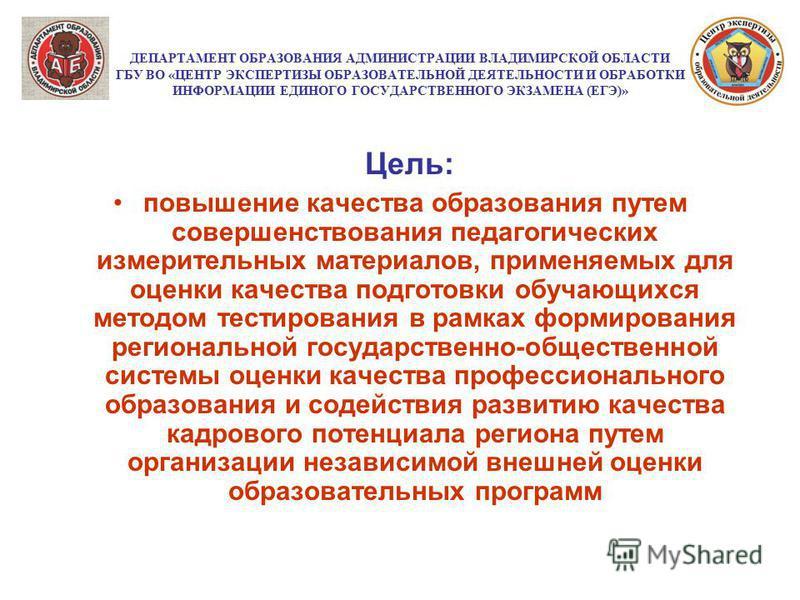 ДЕПАРТАМЕНТ ОБРАЗОВАНИЯ АДМИНИСТРАЦИИ ВЛАДИМИРСКОЙ ОБЛАСТИ ГБУ ВО «ЦЕНТР ЭКСПЕРТИЗЫ ОБРАЗОВАТЕЛЬНОЙ ДЕЯТЕЛЬНОСТИ И ОБРАБОТКИ ИНФОРМАЦИИ ЕДИНОГО ГОСУДАРСТВЕННОГО ЭКЗАМЕНА (ЕГЭ)» Цель: повышение качества образования путем совершенствования педагогическ