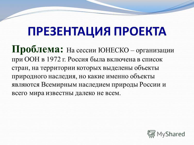 ПРЕЗЕНТАЦИЯ ПРОЕКТА Проблема: На сессии ЮНЕСКО – организации при ООН в 1972 г. Россия была включена в список стран, на территории которых выделены объекты природного наследия, но какие именно объекты являются Всемирным наследием природы России и всег