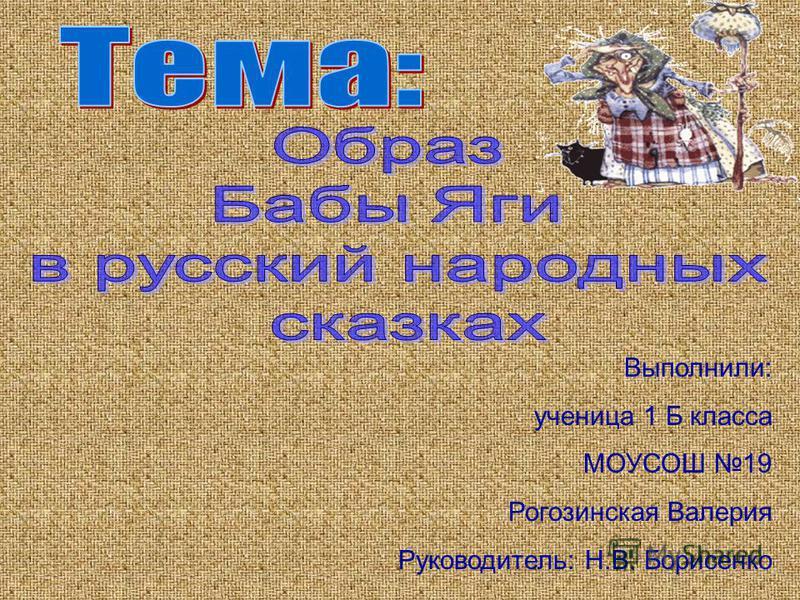 Выполнили: ученица 1 Б класса МОУСОШ 19 Рогозинская Валерия Руководитель: Н.В. Борисенко