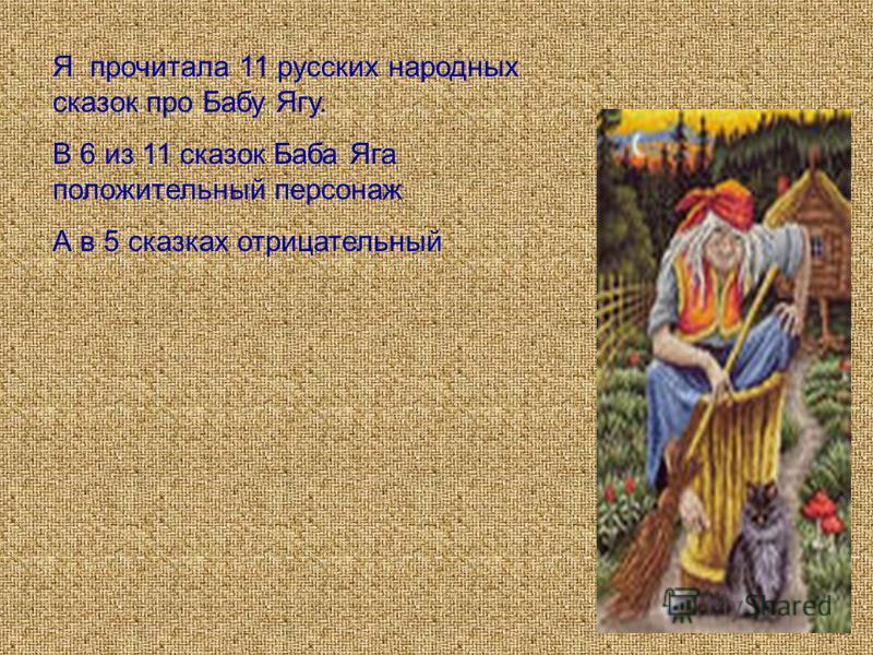 Я прочитала 11 русских народных сказок про Бабу Ягу. В 6 из 11 сказок Баба Яга положительный персонаж А в 5 сказках отрицательный