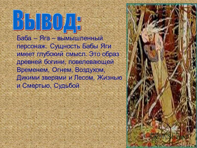 Баба – Яга – вымышленный персонаж. Сущность Бабы Яги имеет глубокий смысл. Это образ древней богини, повелевающей Временем, Огнем, Воздухом, Дикими зверями и Лесом, Жизнью и Смертью, Судьбой