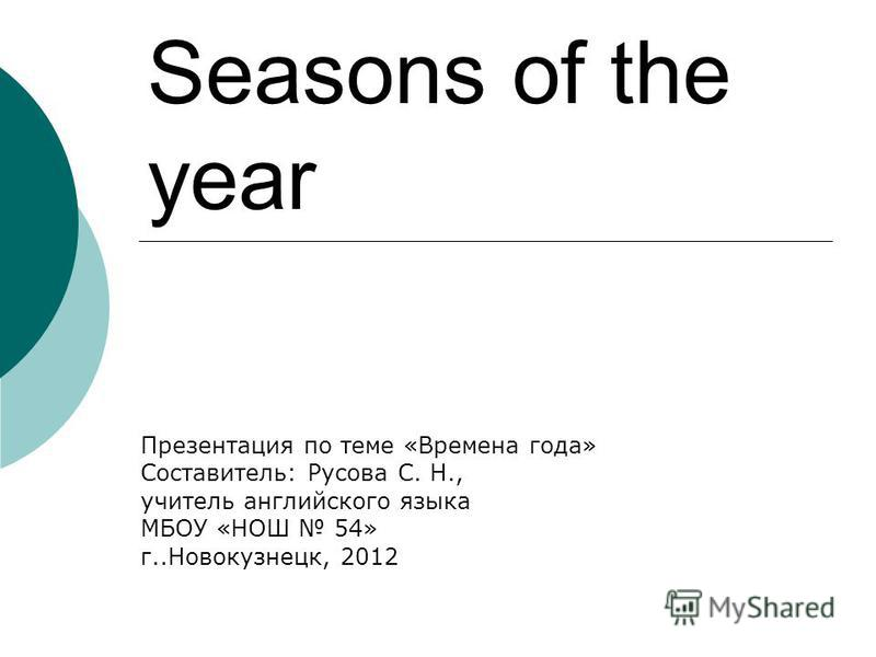 Seasons of the year Презентация по теме «Времена года» Составитель: Русова С. Н., учитель английского языка МБОУ «НОШ 54» г..Новокузнецк, 2012