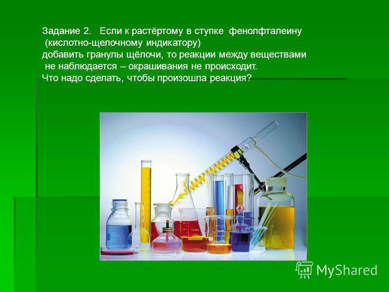 Задание 2. Если к растёртому в ступке фенолфталеину (кислотно-щелочному индикатору) добавить гранулы щёлочи, то реакции между веществами не наблюдается – окрашивания не происходит. Что надо сделать, чтобы произошла реакция?