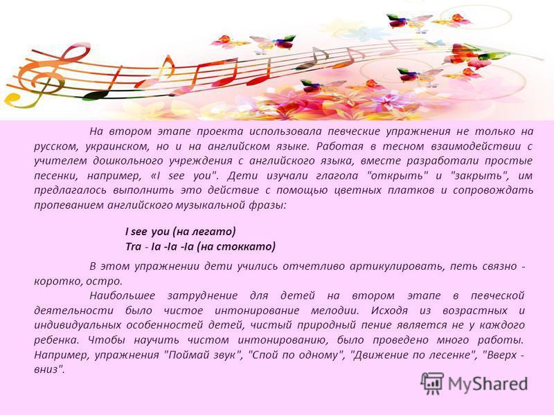 На втором этапе проекта использовала певческие упражнения не только на русском, украинском, но и на английском языке. Работая в тесном взаимодействии с учителем дошкольного учреждения с английского языка, вместе разработали простые песенки, например,