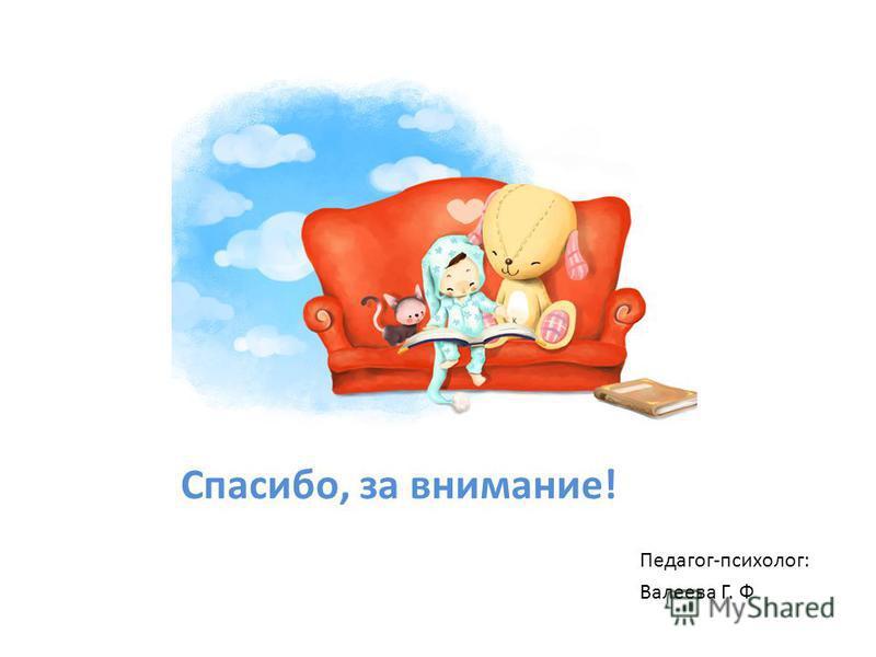 Спасибо, за внимание! Педагог-психолог: Валеева Г. Ф